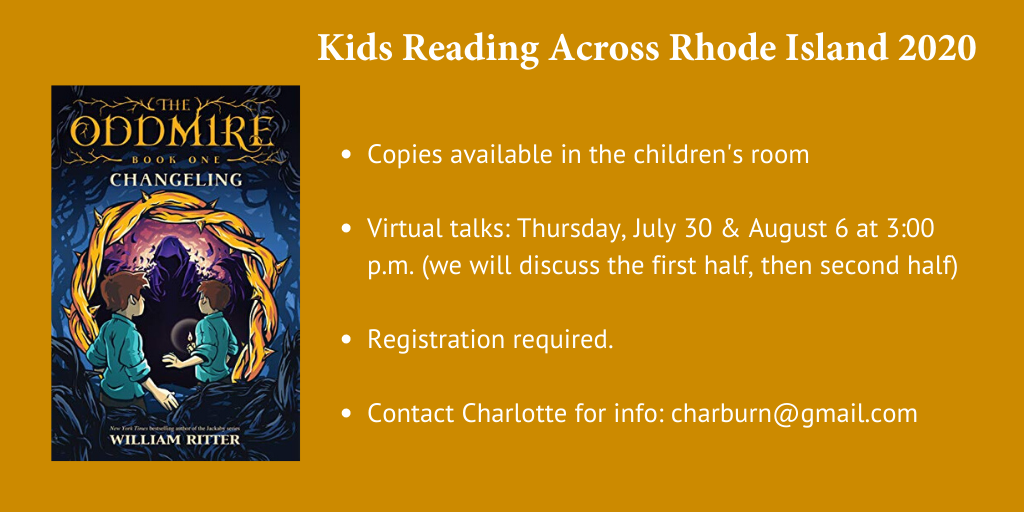 Kids reading across RI 2020 winner is Changeling, Book One of the Oddmire by Ritter. Copies available in children's room. Two virtual discussions one July 30, 2020 and August 6 2020. Please contact Charlotte for link and info charburn@gmail.com